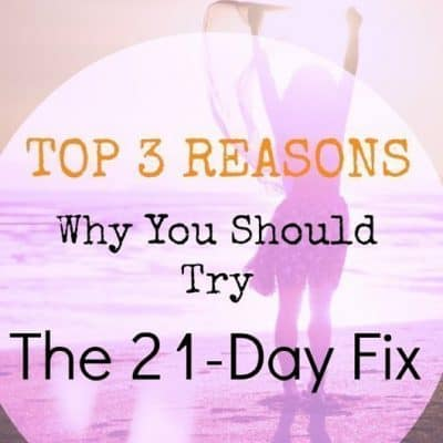 Top 3 Reasons: Why You Should Try The 21-Day Fix